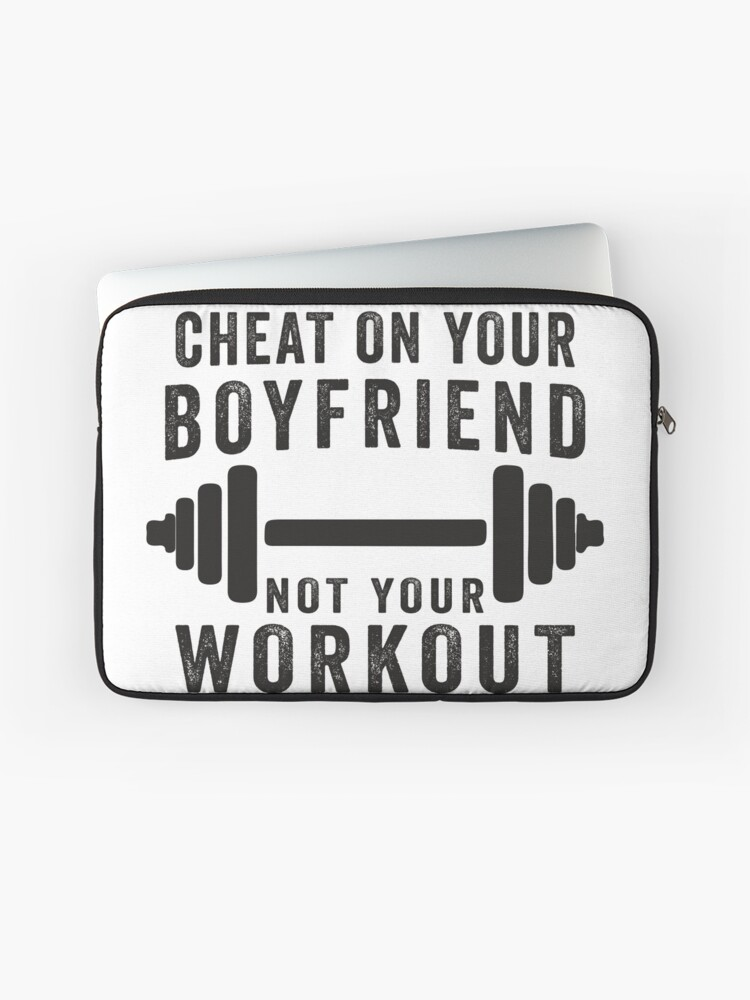 Cheat On Your Boyfriend, Not Your Workout | Funny Fitness Inspirational  Quote, Workout Shirt | Laptop Sleeve