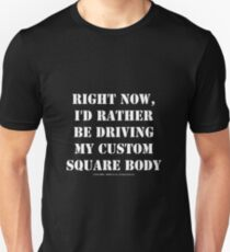 Right Now, I'd Rather Be Driving My Custom Square Body - White Text Unisex T-Shirt