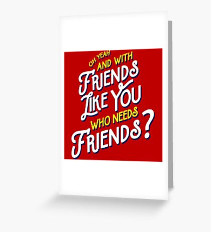 With Friends Like You Who Needs Friends - Dirk Calloway (Rushmore) Greeting Card