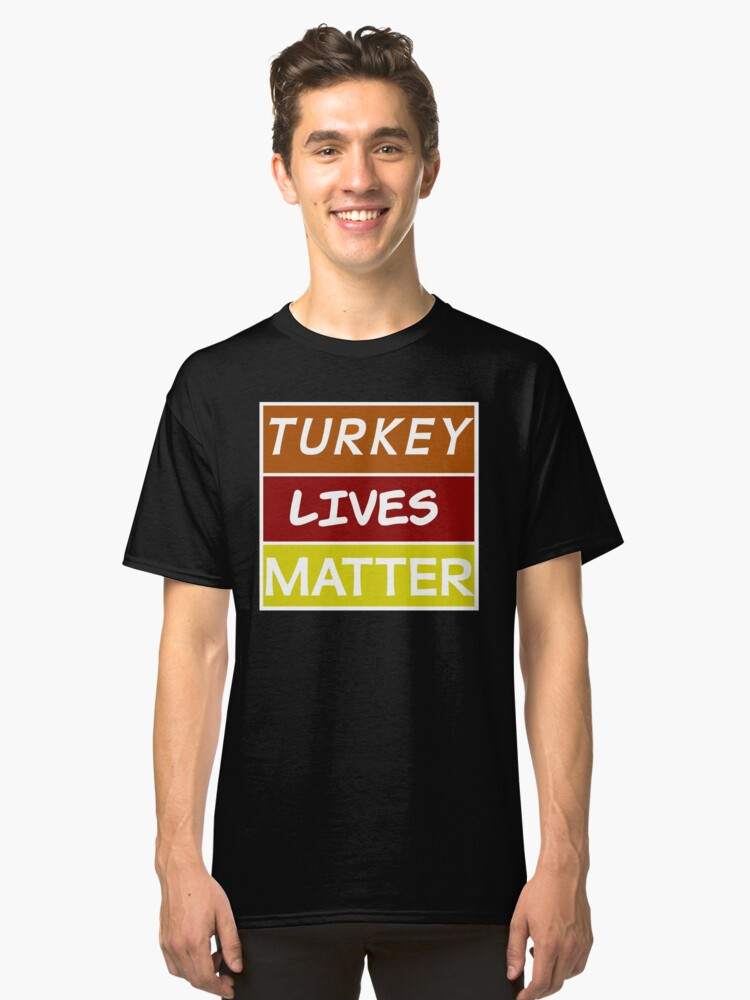 Turkey Lives Matter Too Ya Know! Classic T-Shirt Front