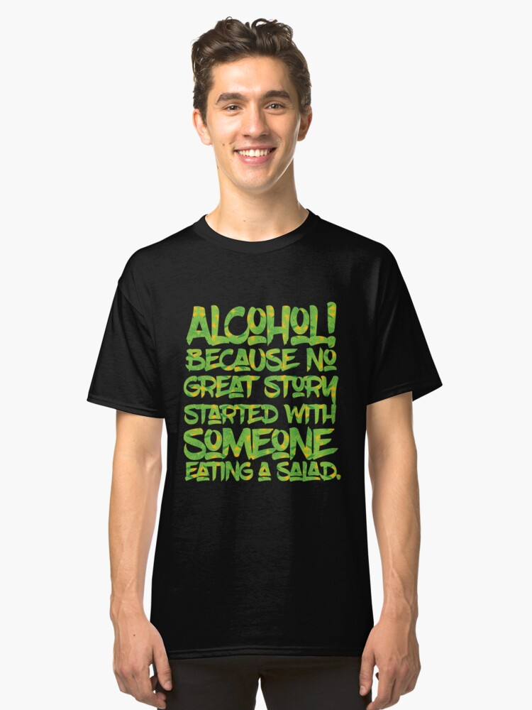 Alcohol Because No Great Story Started with Eating a Salad Classic T-Shirt Front