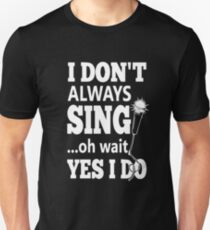 I Dont Always Sing Oh Wait Yes Do  T-Shirt