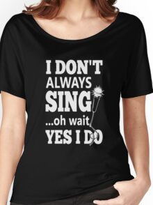 I Dont Always Sing Oh Wait Yes Do  Women's Relaxed Fit T-Shirt