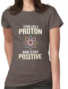 Think Like A Proton And Stay Positive Pun Quote Gift  Womens Fitted T-Shirt
