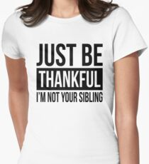 JUST BE THANKFUL, I'M NOT YOUR SIBLING Women's Fitted T-Shirt