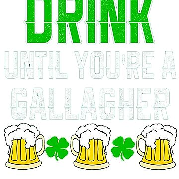 Drink Until You're A Gallagher  by Anna0908