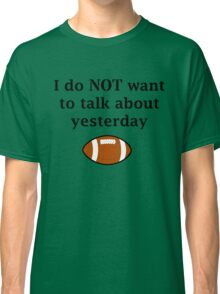 I do NOT want to talk about yesterday Classic T-Shirt