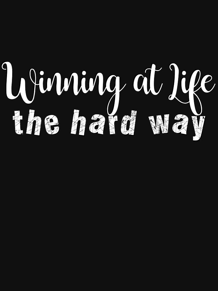 Winning at life the hard way #typography #lifestyle #artwear #redbubble by MenegaSabidussi