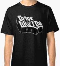 Drive Like I Do  Classic T-Shirt