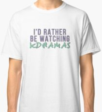 I'd rather be watching k dramas Classic T-Shirt