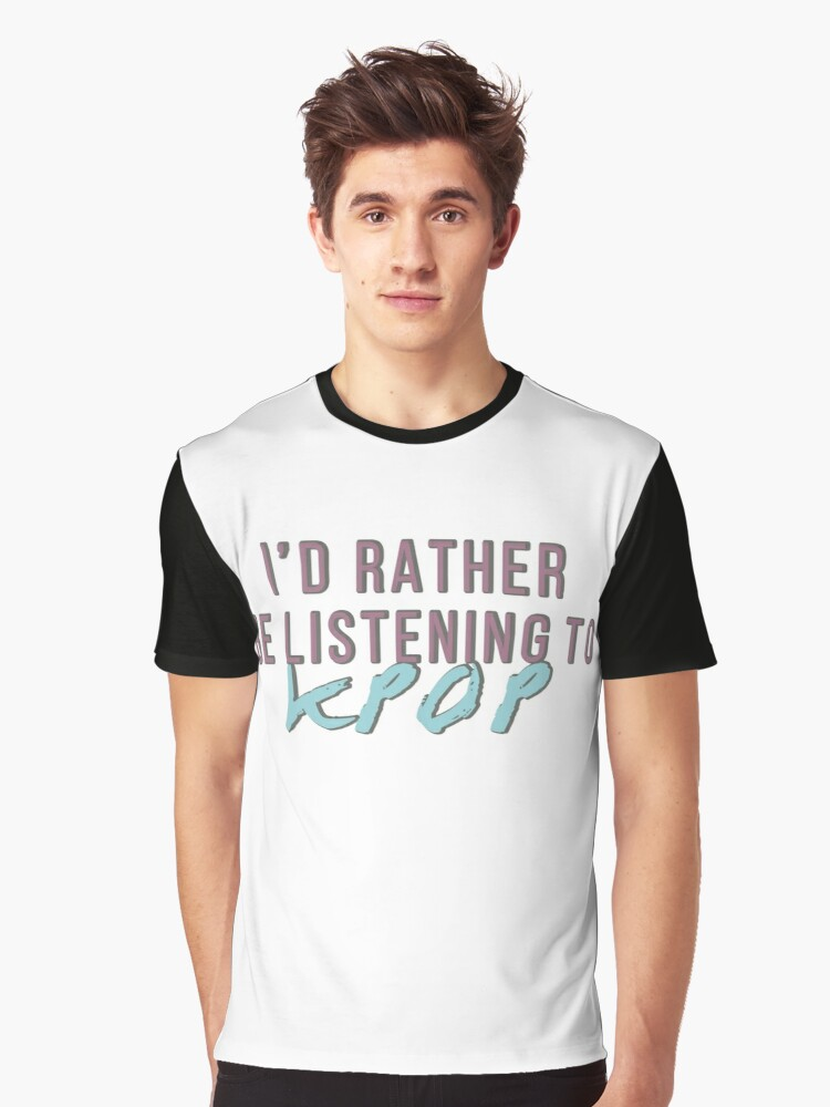 I'd rather be listening to kpop Graphic T-Shirt Front