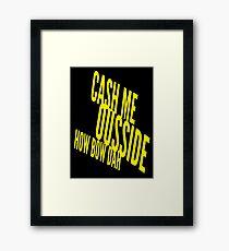 Cash Me Ousside Howbow Dah (catch me outside) Funny Framed Print