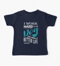 I Work Hard So My Dog Can Have a Better Life T Shirt Baby Tee