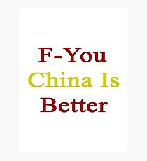 F-You China Is Better  Photographic Print