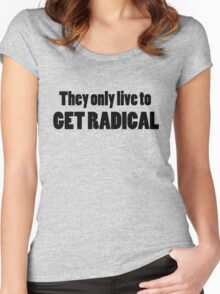 They only live to get radical Women's Fitted Scoop T-Shirt