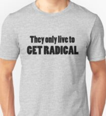 They only live to get radical Unisex T-Shirt