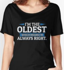 I'm The Oldest Which Means I'm Always Right Women's Relaxed Fit T-Shirt