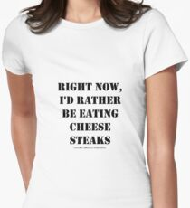Right Now, I'd Rather Be Eating Cheesesteaks - Black Text Womens Fitted T-Shirt