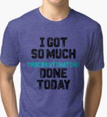 I got so much procrastinating done today Tri-blend T-Shirt