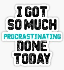 I got so much procrastinating done today Sticker