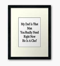 My Dad Is That Man You Really Need He Is A Chef  Framed Print