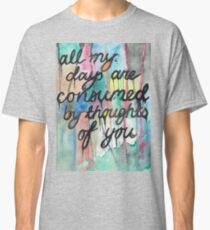All my days are consumed by thoughts of you. Classic T-Shirt
