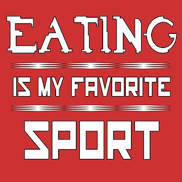 Eating is my favorite sport by Melcu