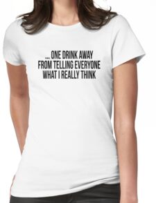 ONE DRINK AWAY FROM TELLING EVERYONE Womens Fitted T-Shirt
