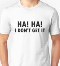 Ha Ha! I don't get it... T-Shirt