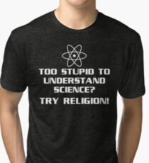 TOO STUPID TO UNDERSTAND SCIENCE? TRY RELIGION! Tri-blend T-Shirt
