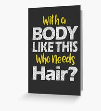 With a Body Like This Who Needs Hair? T Shirt Greeting Card
