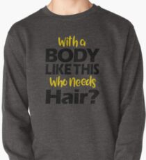 With a Body Like This Who Needs Hair? T Shirt Pullover