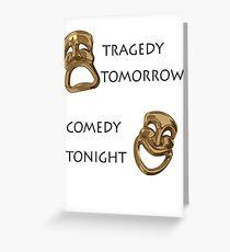 Tragedy Tomorrow, Comedy Tonight!  Greeting Card