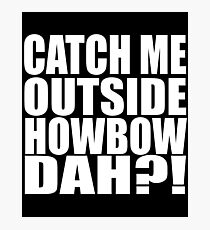 Catch Me Outside Howbow Dah?! Photographic Print
