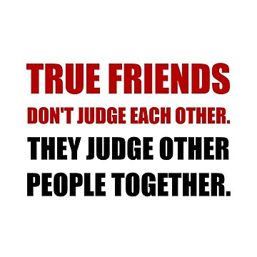True Friends Judge Other People by TheBestStore