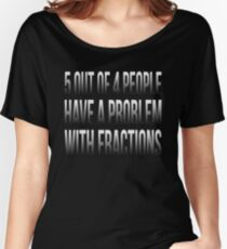 5 OUT OF 4 PEOPLE HAVE A PROBLEM WITH FRACTIONS Women's Relaxed Fit T-Shirt