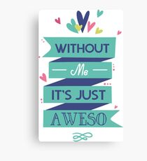 Without Me. It's just A Weso Canvas Print
