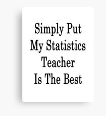 Simply Put My Statistics Teacher Is The Best  Canvas Print