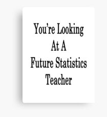 You're Looking At A Future Statistics Teacher  Canvas Print