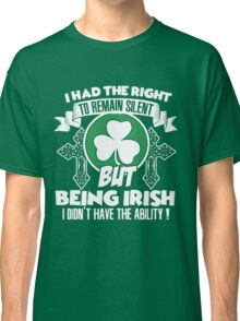 I Have The Right To Remain Silent But I Dont Need To, I Am An Irish Classic T-Shirt