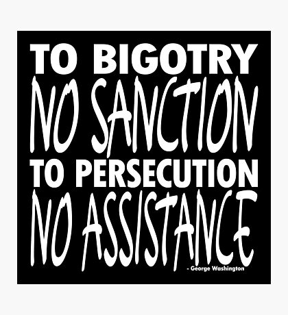 To Bigotry No Sanction Photographic Print