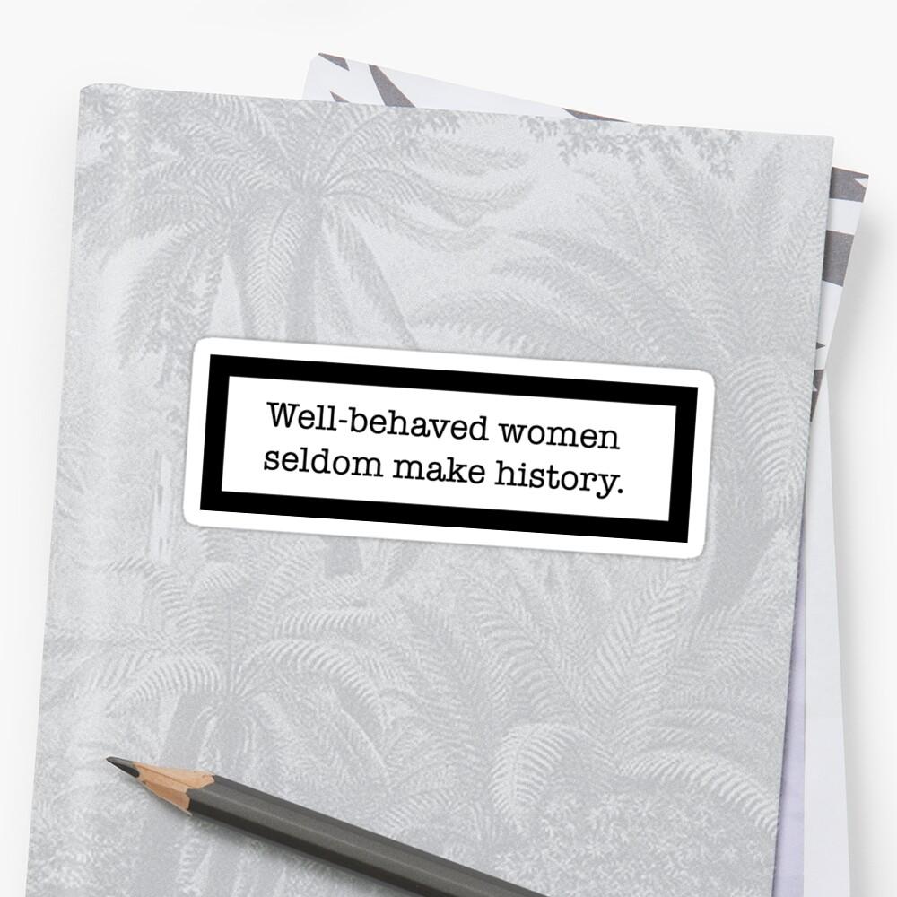 Well-behaved women seldom make history  by dallasdee
