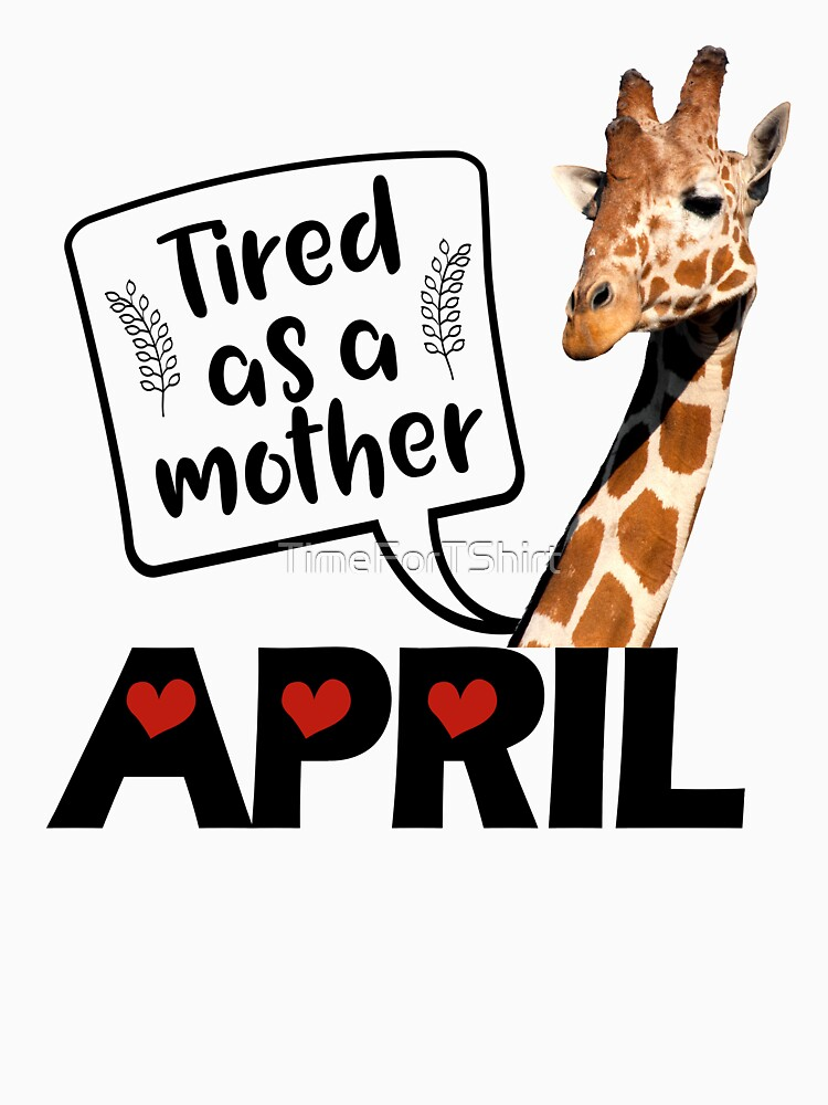 April The Giraffe Saying Tired As a Mother Funny T Shirt by TimeForTShirt