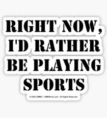 Right Now, I'd Rather Be Playing Sports - Black Text Sticker