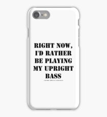 Right Now, I'd Rather Be Playing My Upright Bass - Black Text iPhone Case/Skin