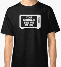 You Should See Me In HD Classic T-Shirt