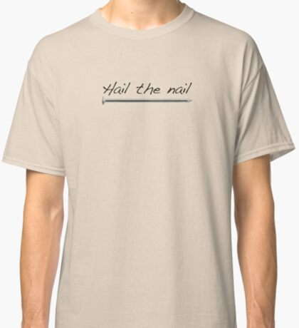 Hail the Nail. Slogan for Carpenters. Classic T-Shirt