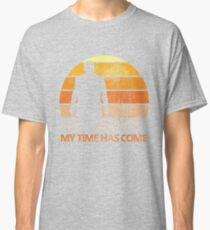 My Time Has Come Classic T-Shirt