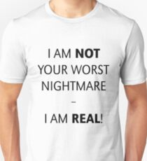 I am not your worst nightmare – I am real! (Black) T-Shirt