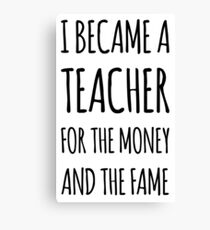 I Became a Teacher For The Money And The Fame Canvas Print